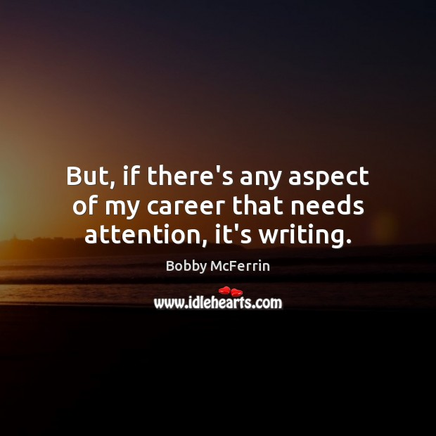 But, if there's any aspect of my career that needs attention, it's writing. Bobby McFerrin Picture Quote