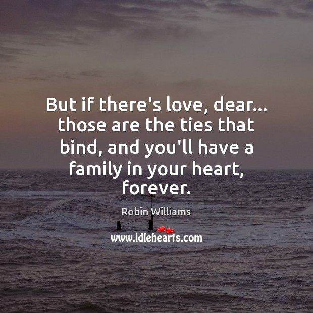 But if there's love, dear… those are the ties that bind, and Robin Williams Picture Quote