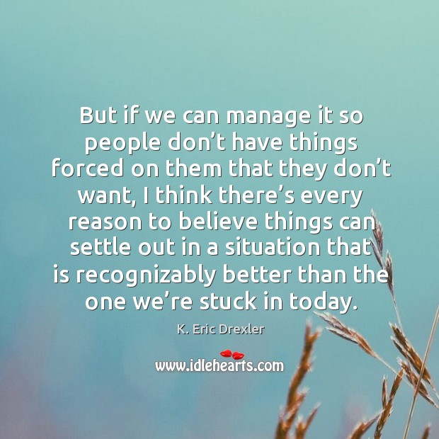 But if we can manage it so people don't have things forced on them that they K. Eric Drexler Picture Quote