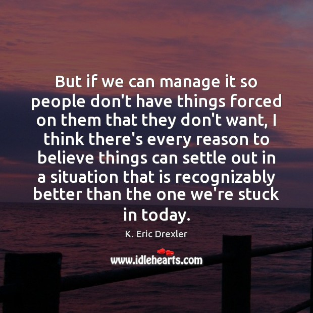 But if we can manage it so people don't have things forced K. Eric Drexler Picture Quote