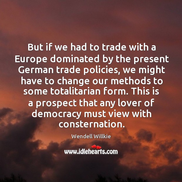 But if we had to trade with a europe dominated by the present german trade policies Wendell Willkie Picture Quote