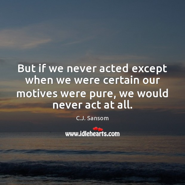 Image, But if we never acted except when we were certain our motives