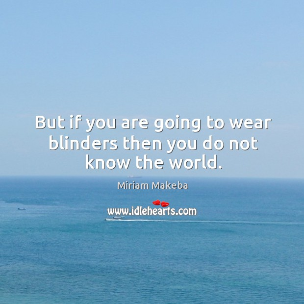 But if you are going to wear blinders then you do not know the world. Image