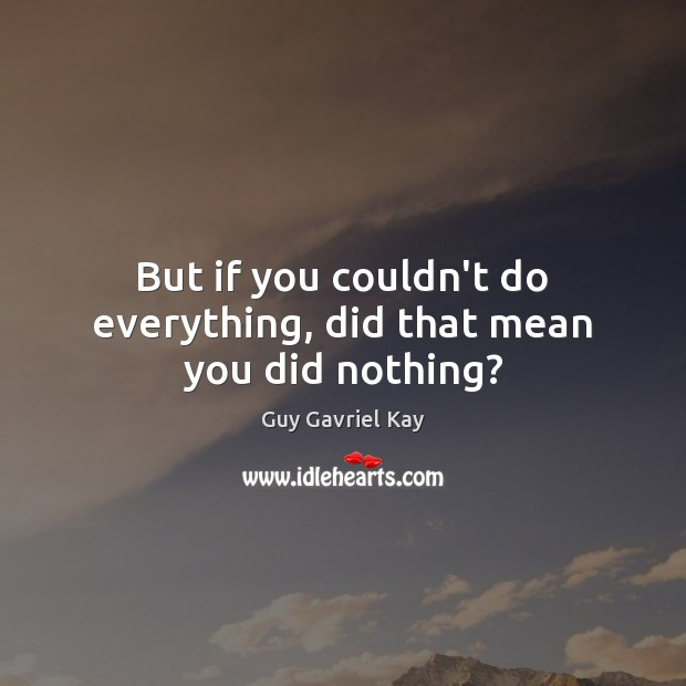 But if you couldn't do everything, did that mean you did nothing? Guy Gavriel Kay Picture Quote
