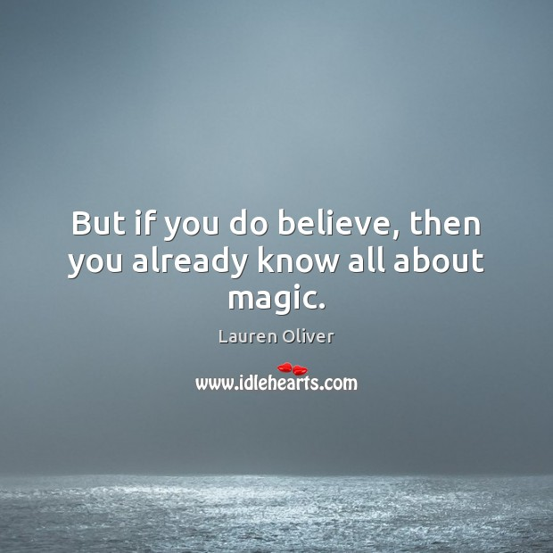 But if you do believe, then you already know all about magic. Lauren Oliver Picture Quote
