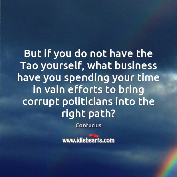 But if you do not have the Tao yourself, what business have Confucius Picture Quote