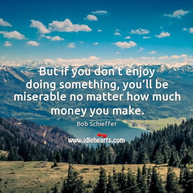 But if you don't enjoy doing something, you'll be miserable no matter how much money you make. Image