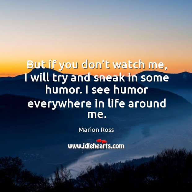 But if you don't watch me, I will try and sneak in some humor. I see humor everywhere in life around me. Image