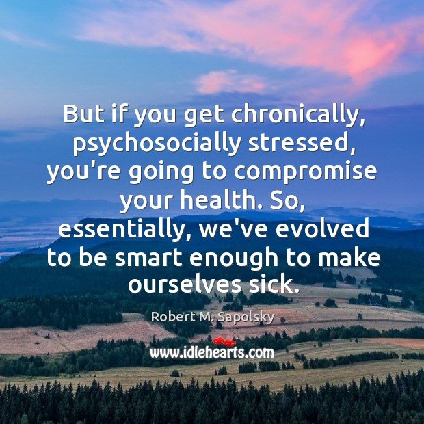Image, But if you get chronically, psychosocially stressed, you're going to compromise your