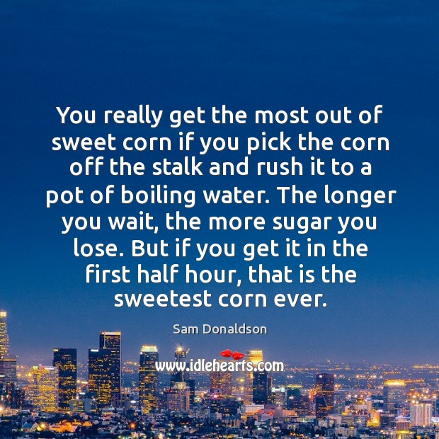 But if you get it in the first half hour, that is the sweetest corn ever. Image