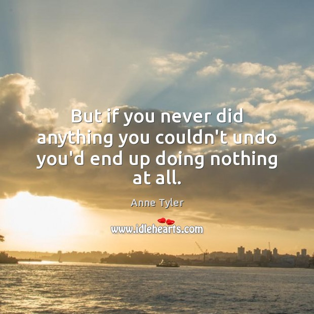 Image, But if you never did anything you couldn't undo you'd end up doing nothing at all.