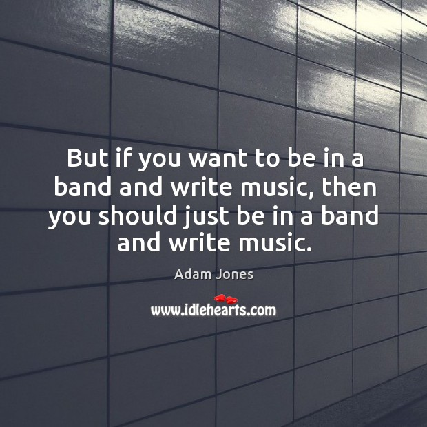 Image, But if you want to be in a band and write music, then you should just be in a band and write music.