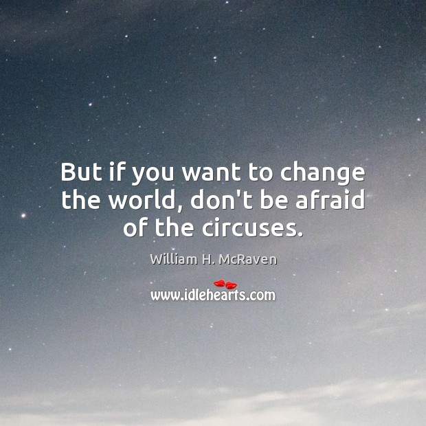 But if you want to change the world, don't be afraid of the circuses. Don't Be Afraid Quotes Image