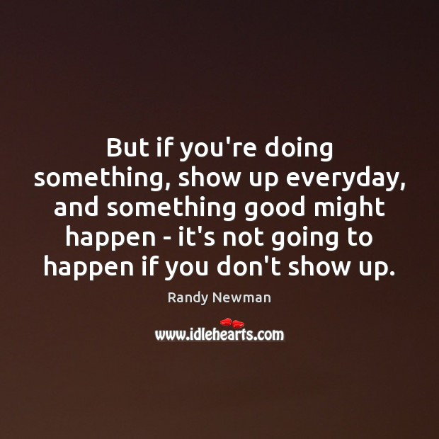 But if you're doing something, show up everyday, and something good might Randy Newman Picture Quote
