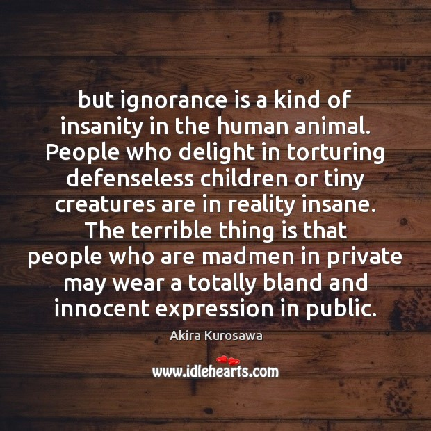 But ignorance is a kind of insanity in the human animal. People Image