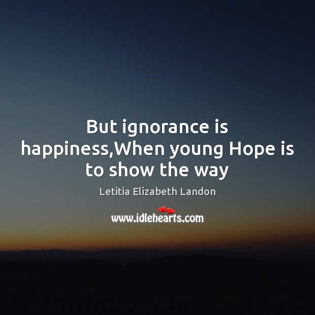 But ignorance is happiness,When young Hope is to show the way Ignorance Quotes Image