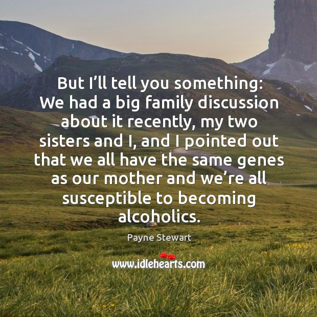 But I'll tell you something: we had a big family discussion about it recently, my two sisters and Image