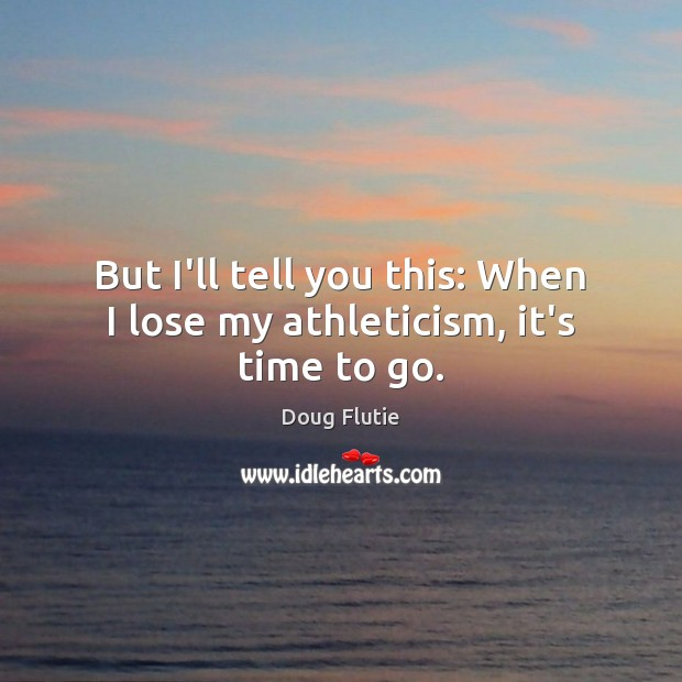 But I'll tell you this: When I lose my athleticism, it's time to go. Image