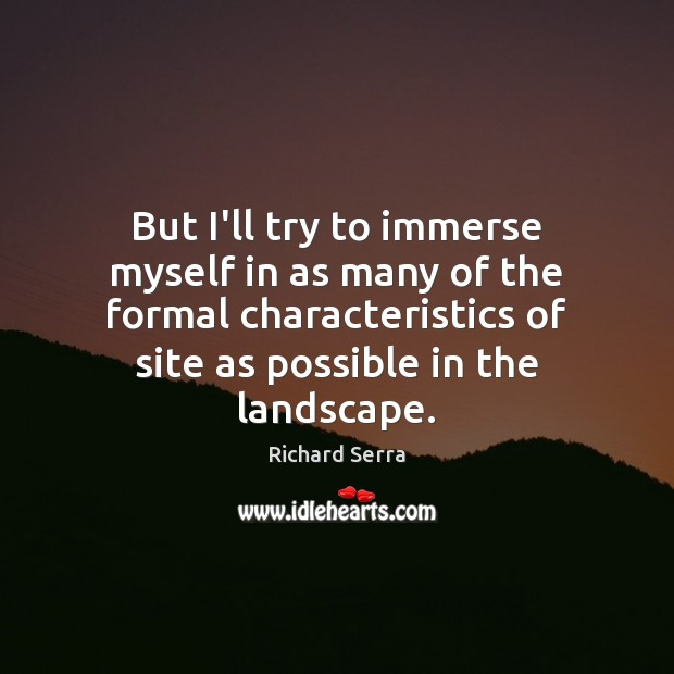 But I'll try to immerse myself in as many of the formal Richard Serra Picture Quote