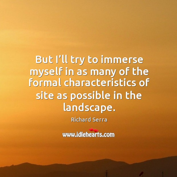 But I'll try to immerse myself in as many of the formal characteristics of site as possible in the landscape. Richard Serra Picture Quote