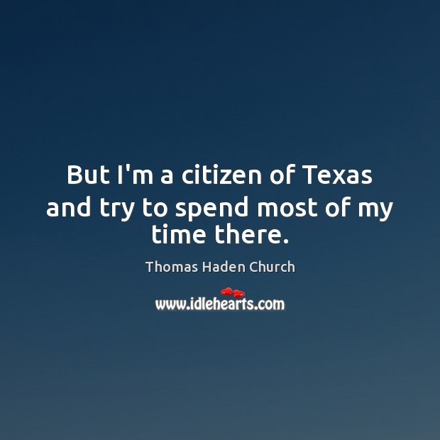 Thomas Haden Church Picture Quote image saying: But I'm a citizen of Texas and try to spend most of my time there.