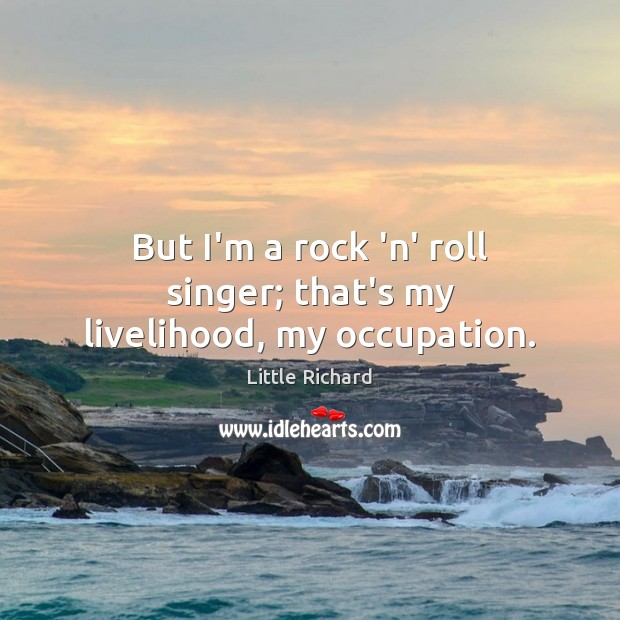 But I'm a rock 'n' roll singer; that's my livelihood, my occupation. Little Richard Picture Quote