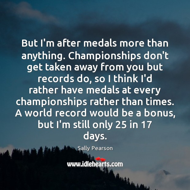 But I'm after medals more than anything. Championships don't get taken away Sally Pearson Picture Quote