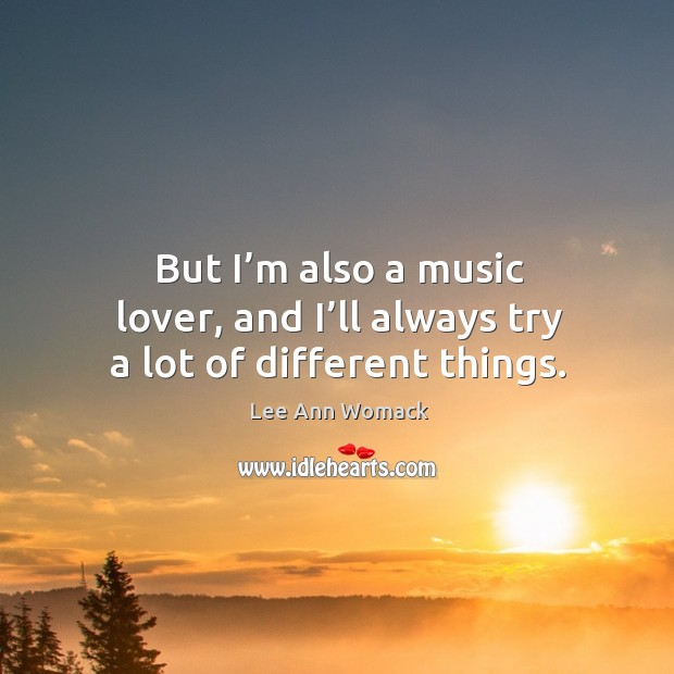 But I'm also a music lover, and I'll always try a lot of different things. Lee Ann Womack Picture Quote