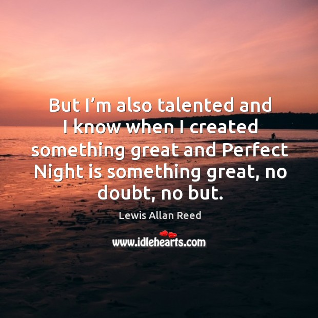 But I'm also talented and I know when I created something great and perfect night is something great, no doubt, no but. Image