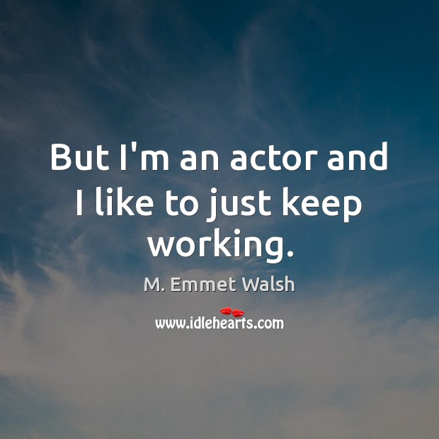 But I'm an actor and I like to just keep working. Image