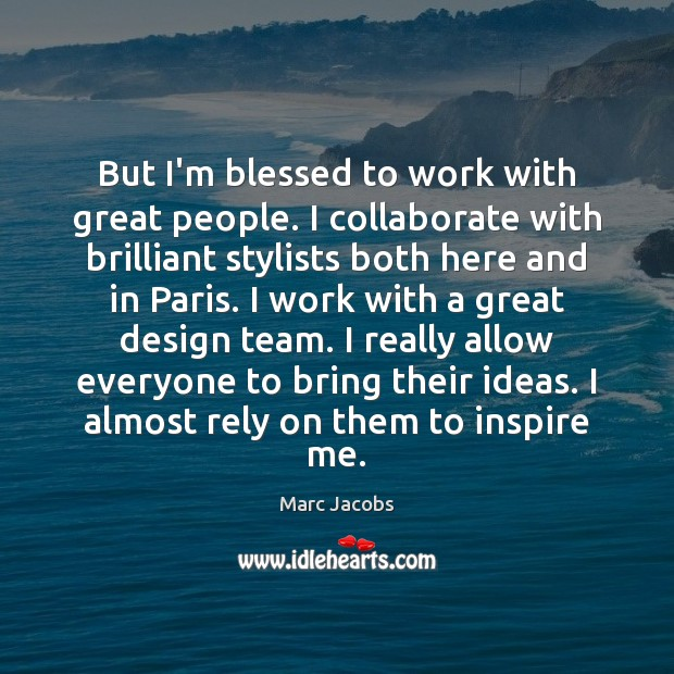 But I'm blessed to work with great people. I collaborate with brilliant Image