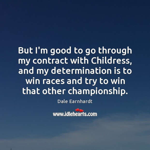 But I'm good to go through my contract with Childress, and my Determination Quotes Image