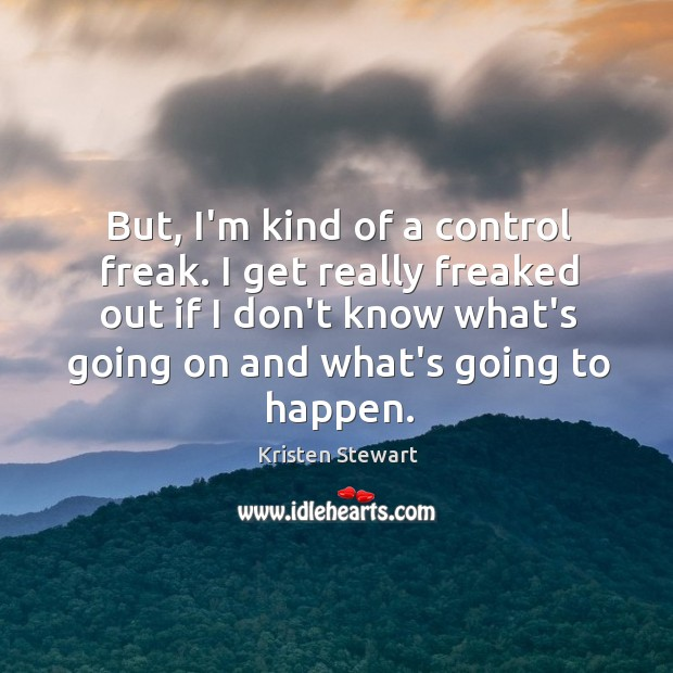 But, I'm kind of a control freak. I get really freaked out Image