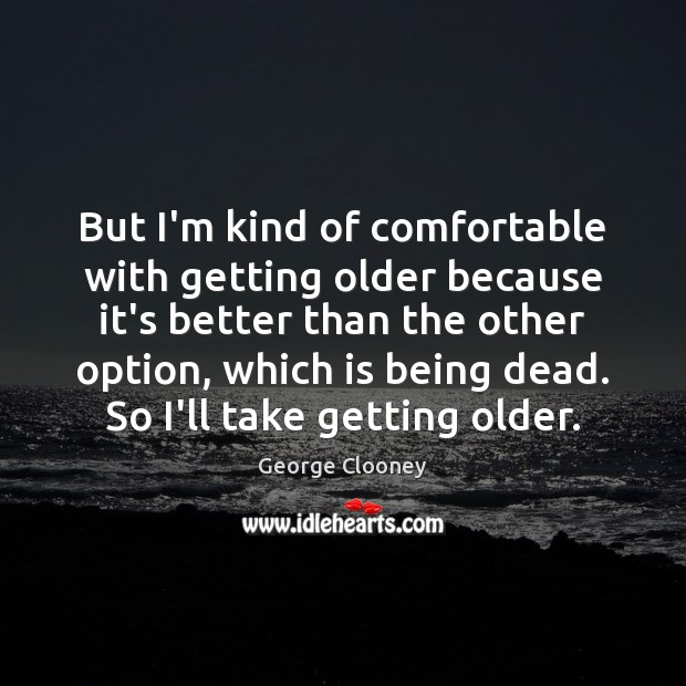 But I'm kind of comfortable with getting older because it's better than George Clooney Picture Quote