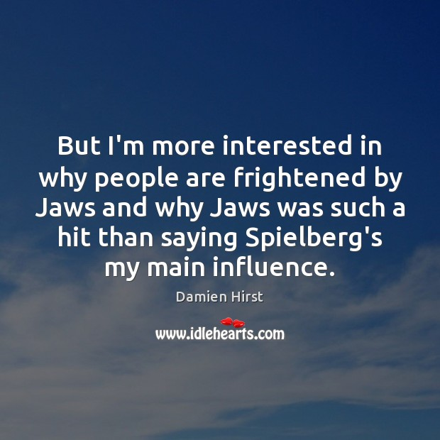 But I'm more interested in why people are frightened by Jaws and Image
