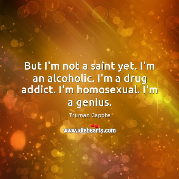 But I'm not a saint yet. I'm an alcoholic. I'm a drug Truman Capote Picture Quote