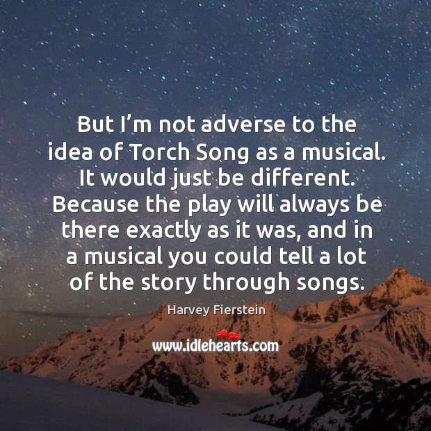 But I'm not adverse to the idea of torch song as a musical. Harvey Fierstein Picture Quote