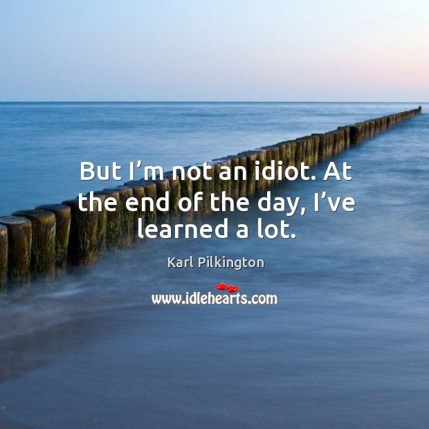 But I'm not an idiot. At the end of the day, I've learned a lot. Image