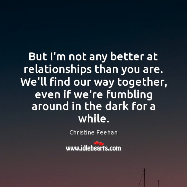 Image, But I'm not any better at relationships than you are. We'll find