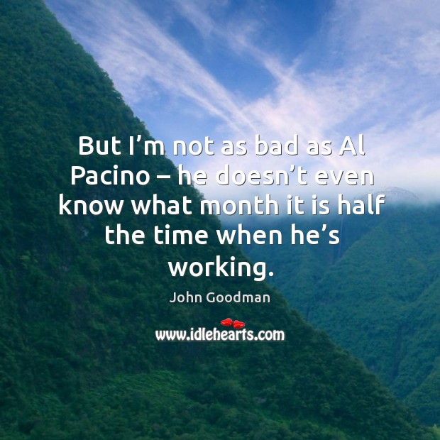 But I'm not as bad as al pacino – he doesn't even know what month it is half the time when he's working. John Goodman Picture Quote
