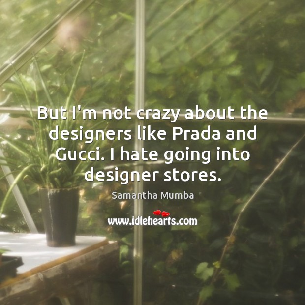 But I'm not crazy about the designers like Prada and Gucci. I Samantha Mumba Picture Quote