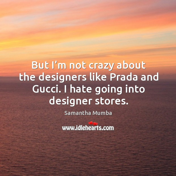 But I'm not crazy about the designers like prada and gucci. I hate going into designer stores. Samantha Mumba Picture Quote