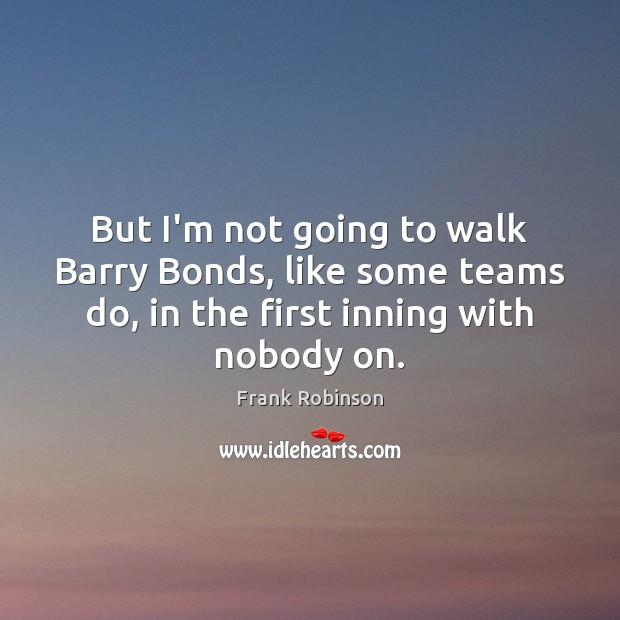 But I'm not going to walk Barry Bonds, like some teams do, Image