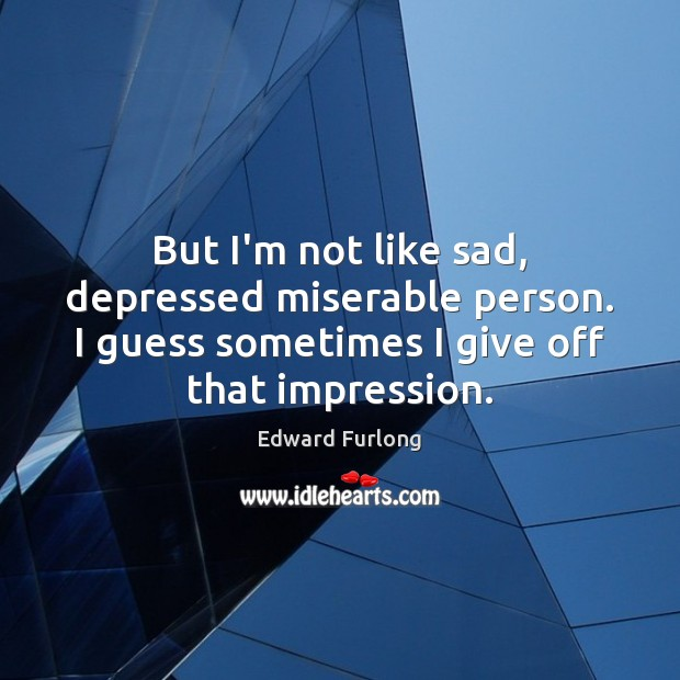 But I'm not like sad, depressed miserable person. I guess sometimes I Edward Furlong Picture Quote