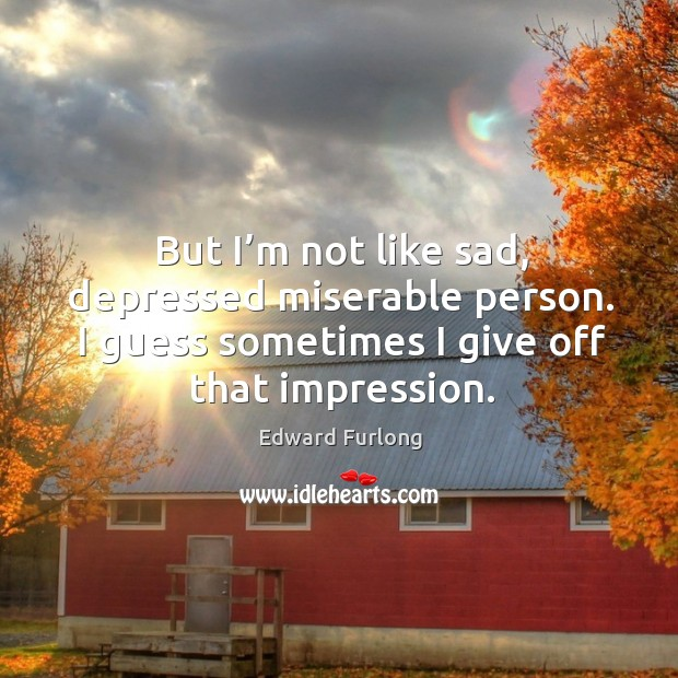 But I'm not like sad, depressed miserable person. I guess sometimes I give off that impression. Edward Furlong Picture Quote