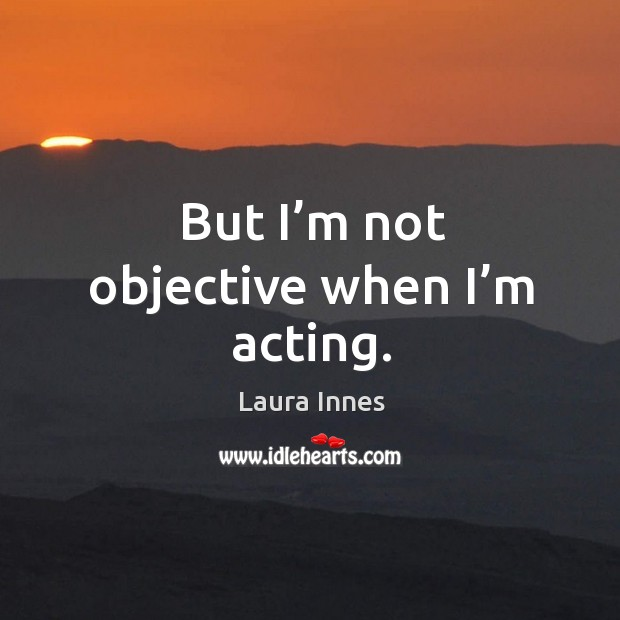But I'm not objective when I'm acting. Laura Innes Picture Quote