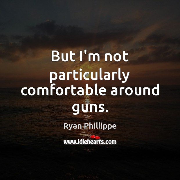 But I'm not particularly comfortable around guns. Ryan Phillippe Picture Quote