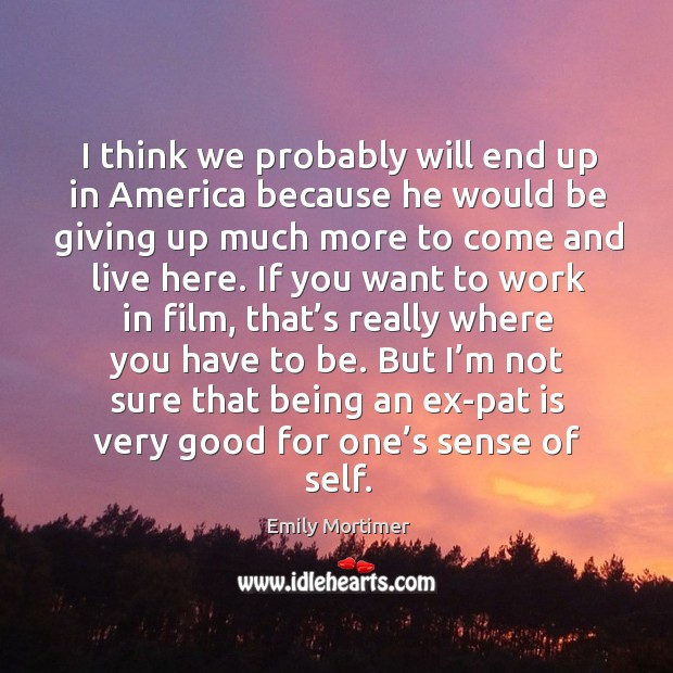 But I'm not sure that being an ex-pat is very good for one's sense of self. Emily Mortimer Picture Quote