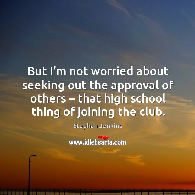 But I'm not worried about seeking out the approval of others – that high school thing of joining the club. Stephan Jenkins Picture Quote