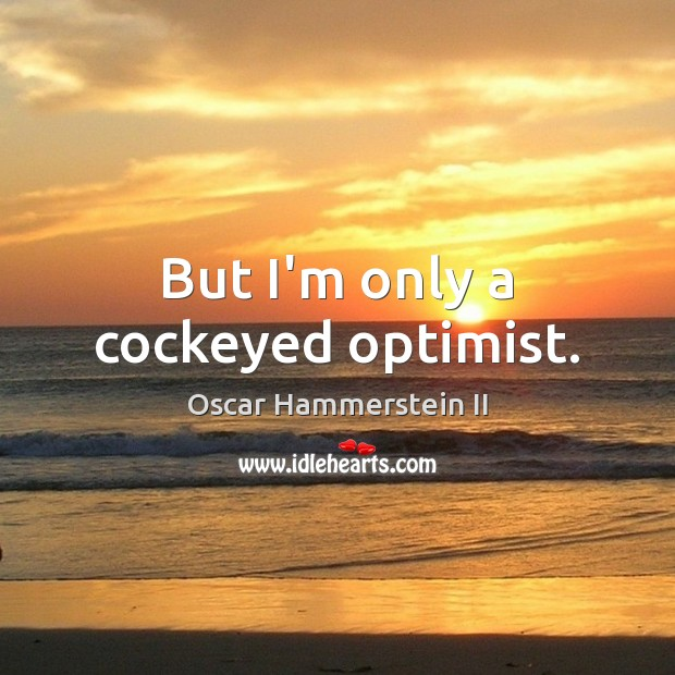 But I'm only a cockeyed optimist. Oscar Hammerstein II Picture Quote